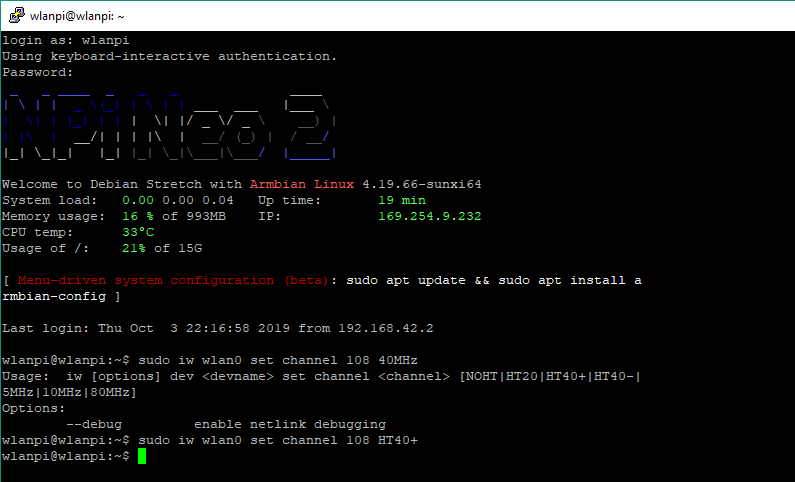 wlanpi@wlanpi: -  as: w Ianpi  Using keyboard—interactive authentication .  Password :  / Ill I \  Welcome Co Debian Stretch with  Armhian Linux 4 . I g. 66—sunxi64  System load:  Memory usage :  CPU temp :  Usage of / :  0.00 0.00 0.04  16 * of gg3MB  330c  of ISG  syszem  Up time:  I g min  .2s4.g.232  sudo apt update  s udo apt  install  Lasc login: Thu occ 3 2019 from 192.168.42.2  wlanpi@wlanpi : —$ sudo iw wIanO sec channel 108 40MHz  Usage :  iw [options] dev sec channel  [NOHT 1 HT40+lHT40-l  SMHz 1 10MHz 1 80MHz  Options :  — — debug  enable net link debugging  wlanpi@wlanpi : —$ sudo iw WI ano sec channel 108 HT40+  wlanpi@wlanpi : —$